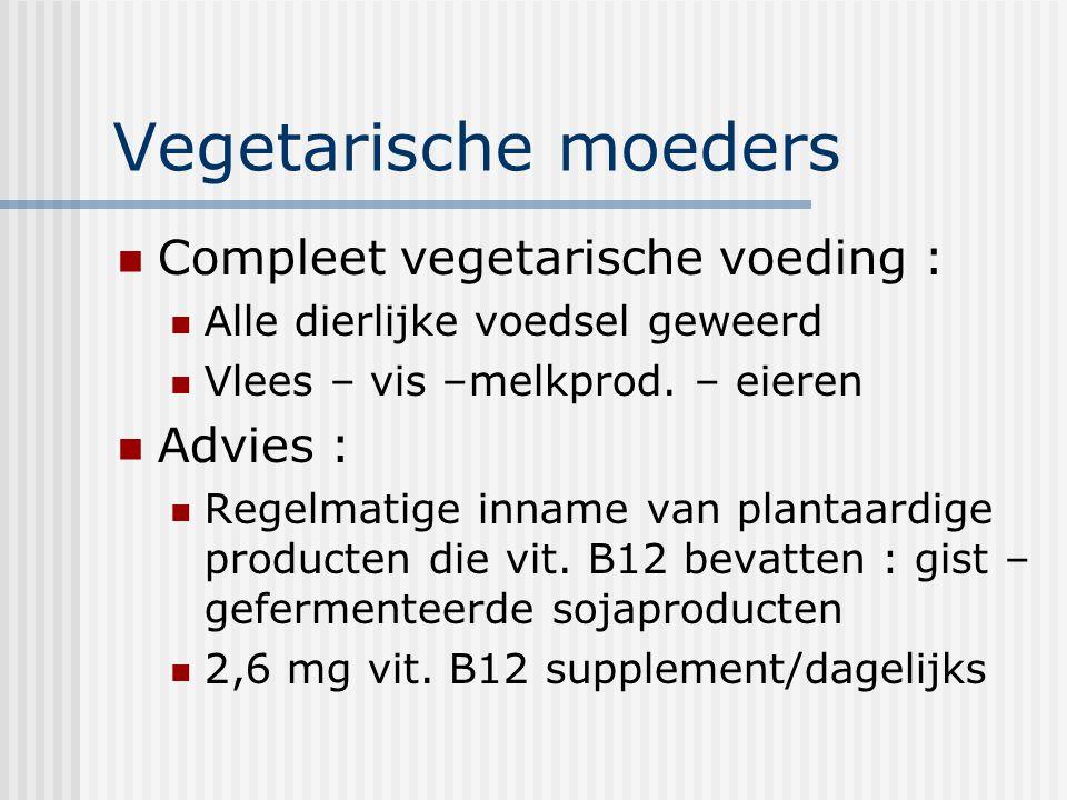 Vegetarische moeders Compleet vegetarische voeding : Alle dierlijke voedsel geweerd Vlees – vis –melkprod. – eieren Advies : Regelmatige inname van pl