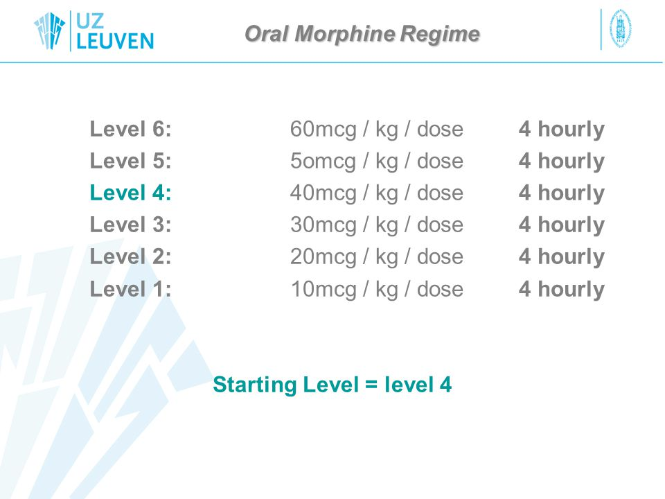 Oral Morphine Regime Level 6:60mcg / kg / dose4 hourly Level 5:5omcg / kg / dose 4 hourly Level 4:40mcg / kg / dose4 hourly Level 3:30mcg / kg / dose4