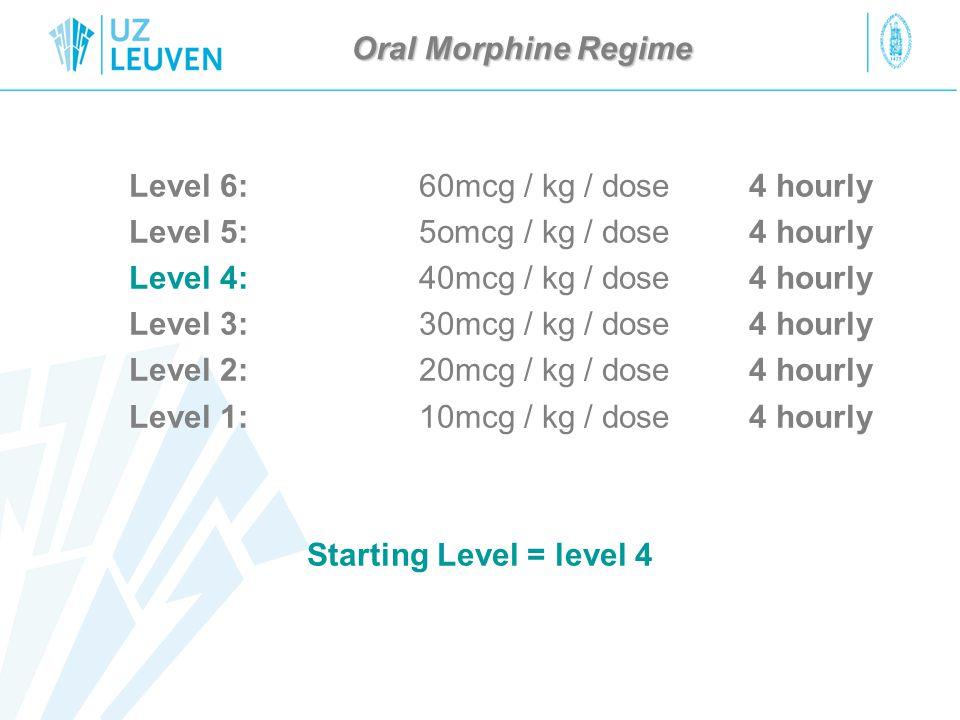 Oral Morphine Regime Level 6:60mcg / kg / dose4 hourly Level 5:5omcg / kg / dose 4 hourly Level 4:40mcg / kg / dose4 hourly Level 3:30mcg / kg / dose4