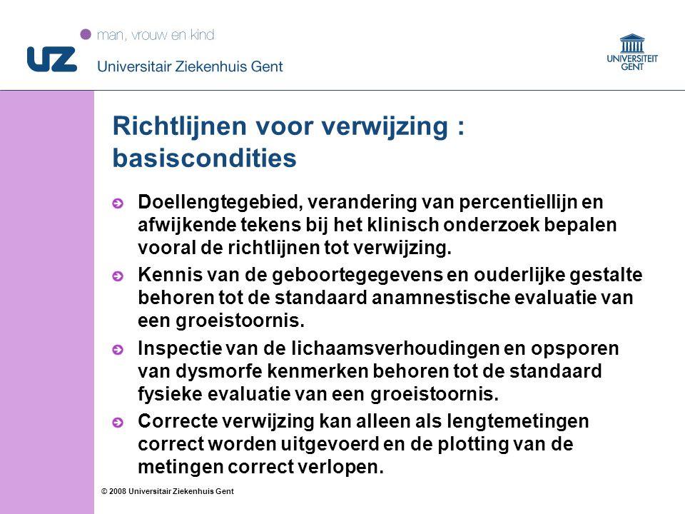 10 © 2008 Universitair Ziekenhuis Gent Richtlijnen voor verwijzing : basiscondities Doellengtegebied, verandering van percentiellijn en afwijkende tekens bij het klinisch onderzoek bepalen vooral de richtlijnen tot verwijzing.