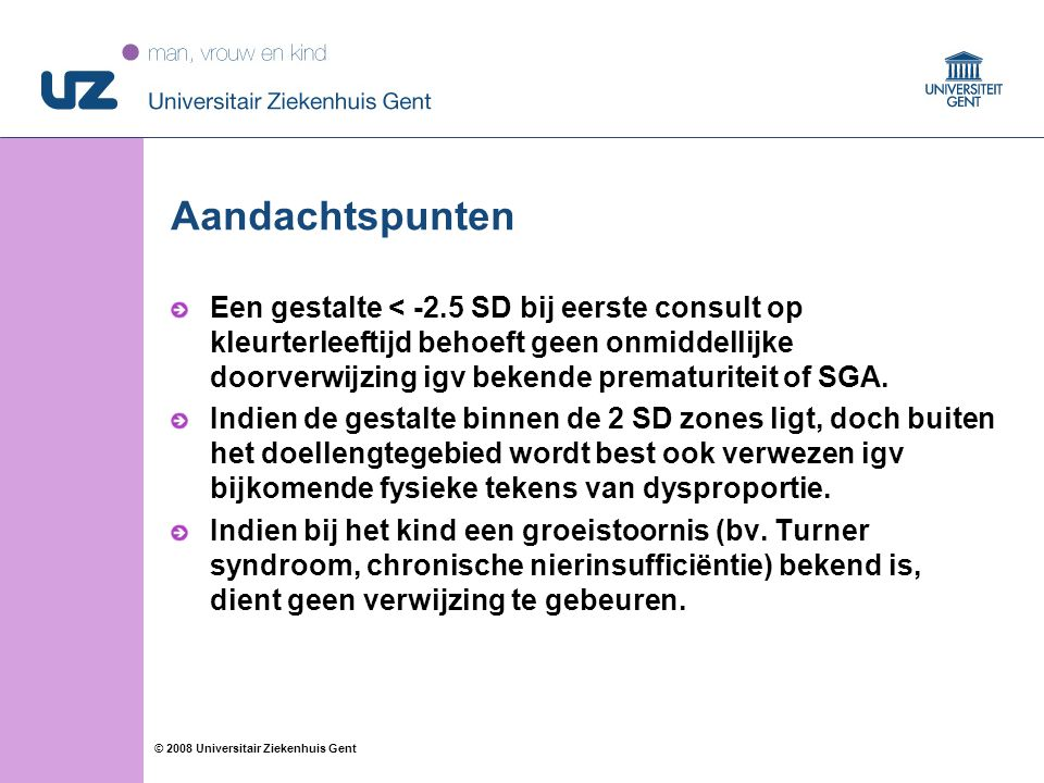 13 © 2008 Universitair Ziekenhuis Gent Aandachtspunten Een gestalte < -2.5 SD bij eerste consult op kleurterleeftijd behoeft geen onmiddellijke doorverwijzing igv bekende prematuriteit of SGA.