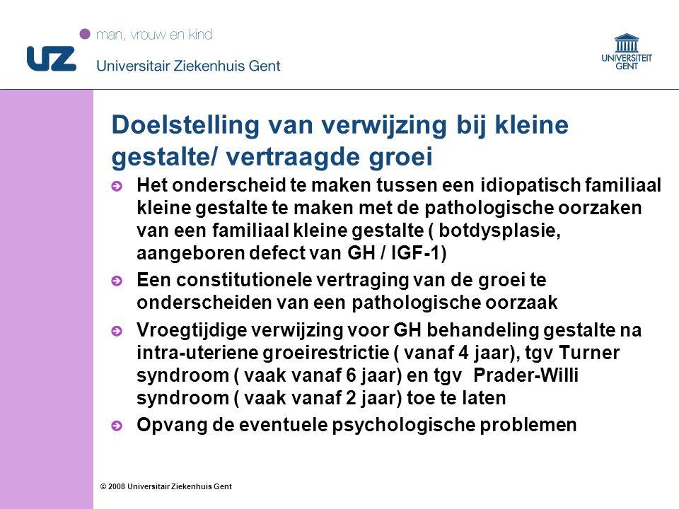 25 © 2008 Universitair Ziekenhuis Gent Doelstelling van verwijzing bij kleine gestalte/ vertraagde groei Het onderscheid te maken tussen een idiopatisch familiaal kleine gestalte te maken met de pathologische oorzaken van een familiaal kleine gestalte ( botdysplasie, aangeboren defect van GH / IGF-1) Een constitutionele vertraging van de groei te onderscheiden van een pathologische oorzaak Vroegtijdige verwijzing voor GH behandeling gestalte na intra-uteriene groeirestrictie ( vanaf 4 jaar), tgv Turner syndroom ( vaak vanaf 6 jaar) en tgv Prader-Willi syndroom ( vaak vanaf 2 jaar) toe te laten Opvang de eventuele psychologische problemen