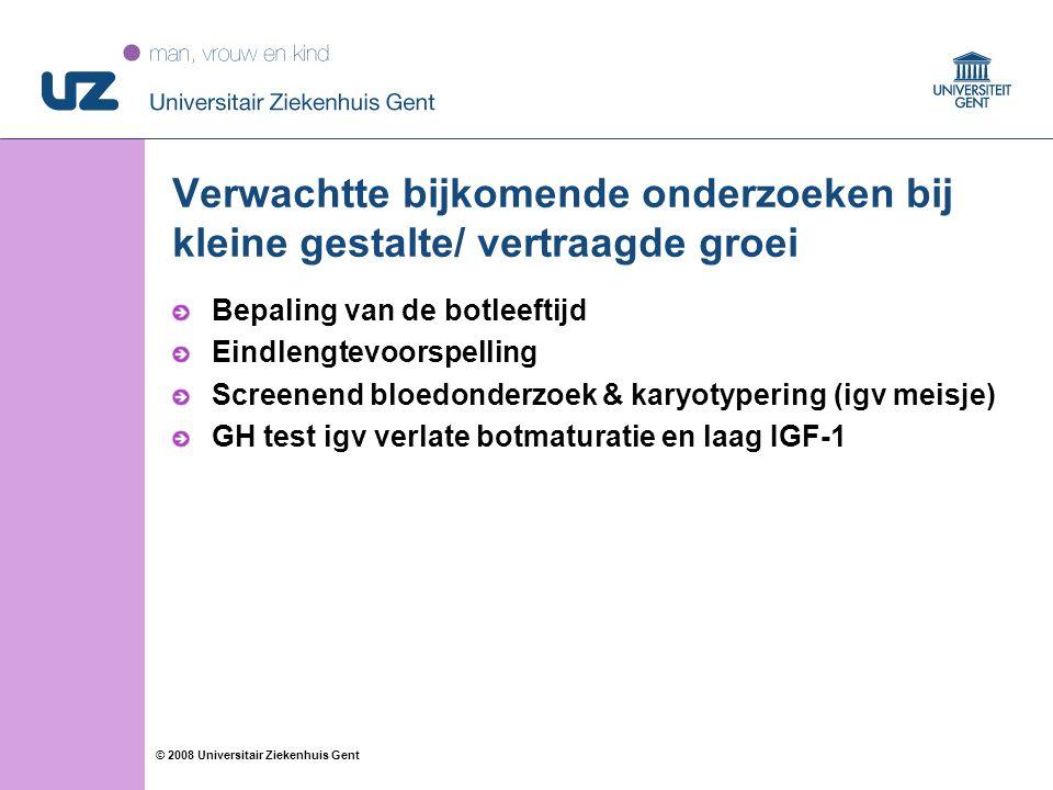 26 © 2008 Universitair Ziekenhuis Gent Verwachtte bijkomende onderzoeken bij kleine gestalte/ vertraagde groei Bepaling van de botleeftijd Eindlengtevoorspelling Screenend bloedonderzoek & karyotypering (igv meisje) GH test igv verlate botmaturatie en laag IGF-1