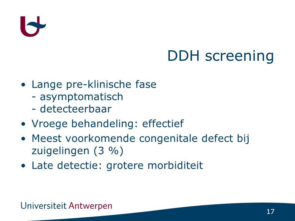 17 DDH screening Lange pre-klinische fase - asymptomatisch - detecteerbaar Vroege behandeling: effectief Meest voorkomende congenitale defect bij zuig