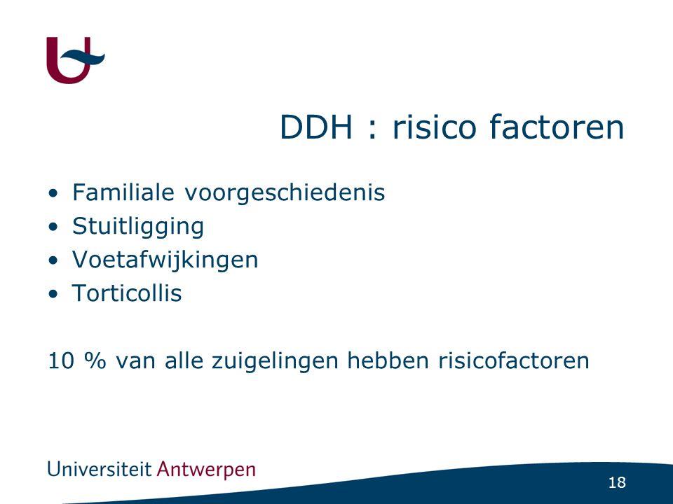 18 DDH : risico factoren Familiale voorgeschiedenis Stuitligging Voetafwijkingen Torticollis 10 % van alle zuigelingen hebben risicofactoren