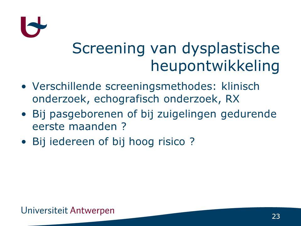23 Screening van dysplastische heupontwikkeling Verschillende screeningsmethodes: klinisch onderzoek, echografisch onderzoek, RX Bij pasgeborenen of b