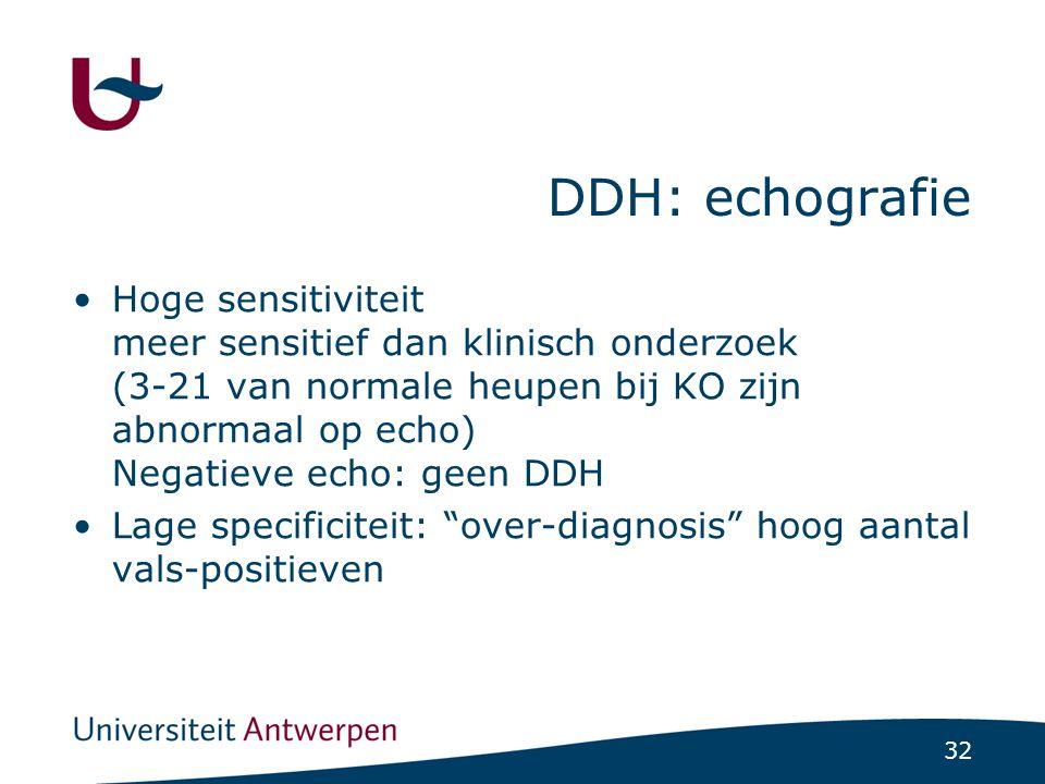 32 DDH: echografie Hoge sensitiviteit meer sensitief dan klinisch onderzoek (3-21 van normale heupen bij KO zijn abnormaal op echo) Negatieve echo: ge