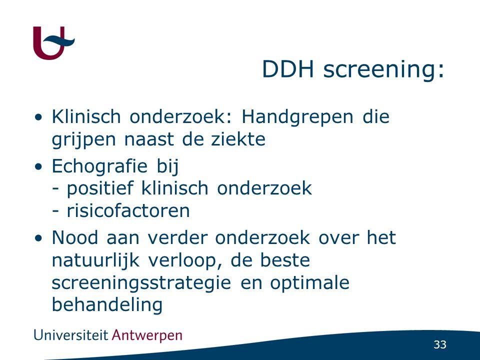 33 DDH screening: Klinisch onderzoek: Handgrepen die grijpen naast de ziekte Echografie bij - positief klinisch onderzoek - risicofactoren Nood aan ve
