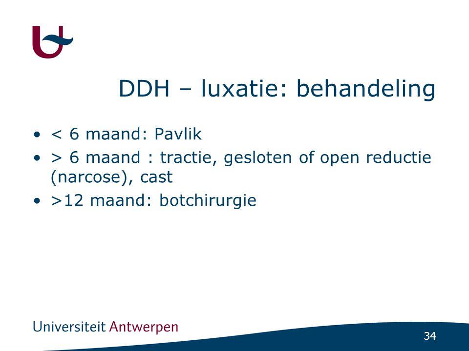 34 DDH – luxatie: behandeling < 6 maand: Pavlik > 6 maand : tractie, gesloten of open reductie (narcose), cast >12 maand: botchirurgie