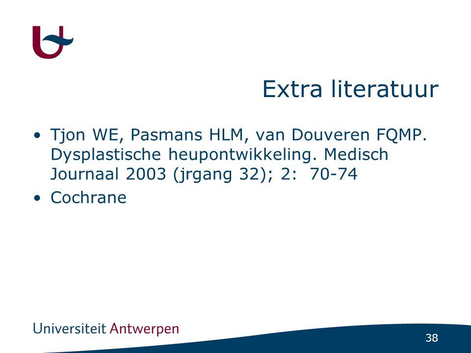 38 Extra literatuur Tjon WE, Pasmans HLM, van Douveren FQMP. Dysplastische heupontwikkeling. Medisch Journaal 2003 (jrgang 32); 2: 70-74 Cochrane