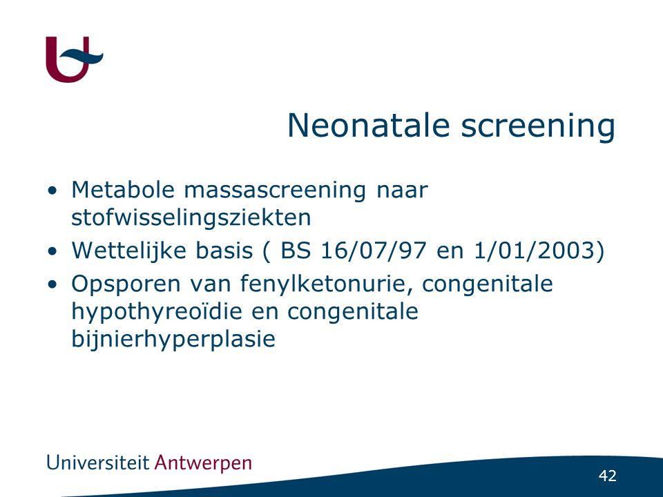 42 Neonatale screening Metabole massascreening naar stofwisselingsziekten Wettelijke basis ( BS 16/07/97 en 1/01/2003) Opsporen van fenylketonurie, co