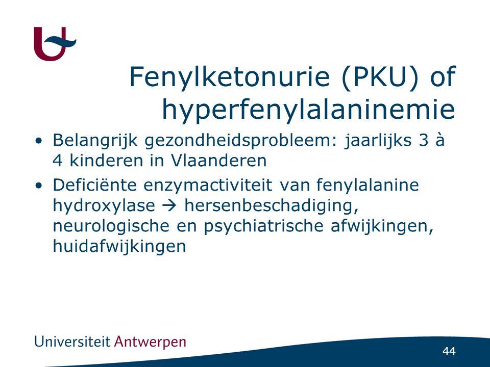 44 Fenylketonurie (PKU) of hyperfenylalaninemie Belangrijk gezondheidsprobleem: jaarlijks 3 à 4 kinderen in Vlaanderen Deficiënte enzymactiviteit van