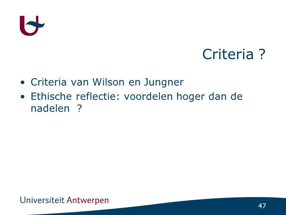 47 Criteria ? Criteria van Wilson en Jungner Ethische reflectie: voordelen hoger dan de nadelen ?