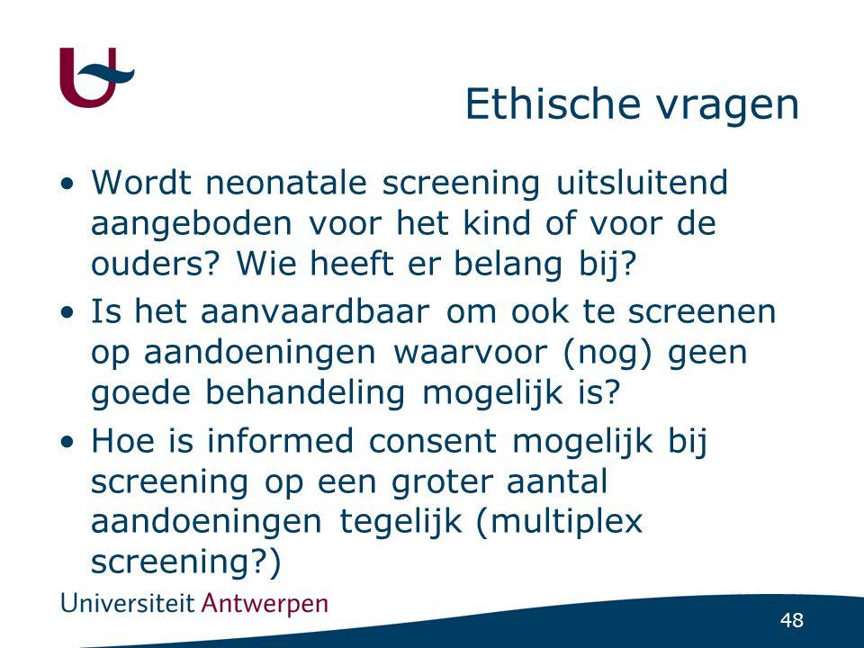 48 Ethische vragen Wordt neonatale screening uitsluitend aangeboden voor het kind of voor de ouders? Wie heeft er belang bij? Is het aanvaardbaar om o