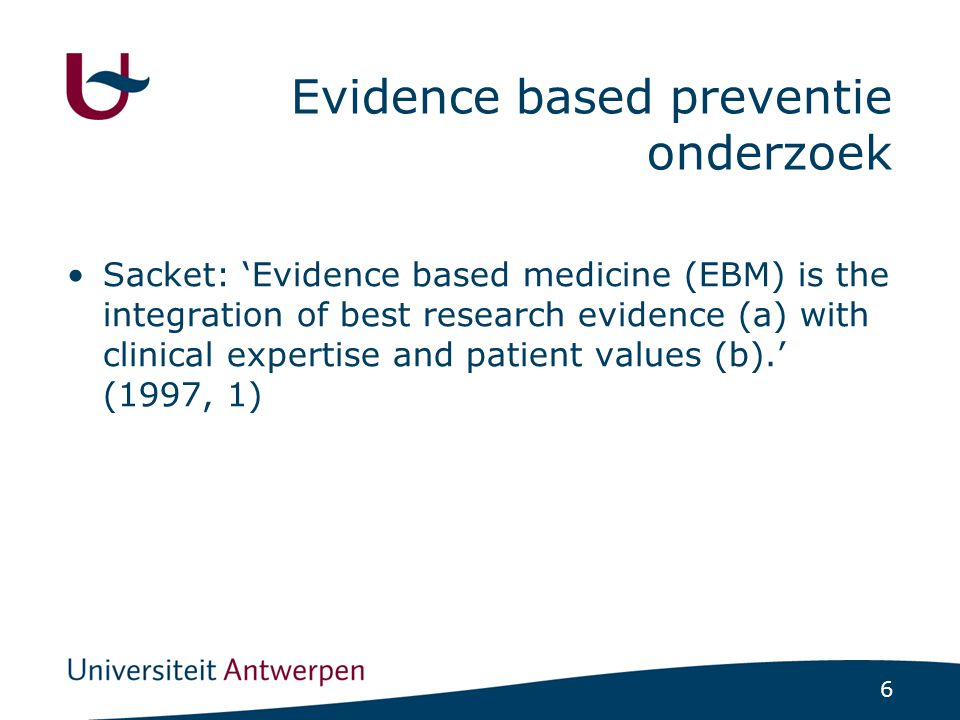 6 Evidence based preventie onderzoek Sacket: 'Evidence based medicine (EBM) is the integration of best research evidence (a) with clinical expertise a