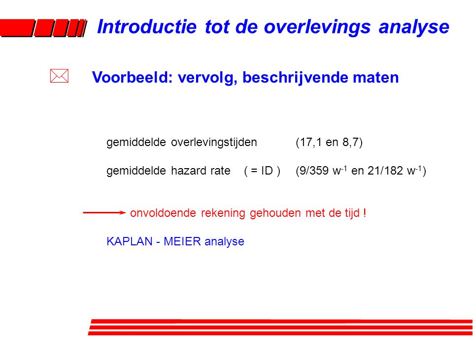 gemiddelde overlevingstijden(17,1 en 8,7) gemiddelde hazard rate ( = ID )(9/359 w -1 en 21/182 w -1 ) onvoldoende rekening gehouden met de tijd .