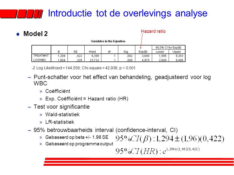 l Model 1 –Ruw model: houdt geen rekening met covariaten (verstorende variabelen, effectmodificatoren) –Laat toe de verstoring door log WBC te evalueren »model 1: HR = 4,523 »model 2:HR = 3,648 –Verstoring: ruwe en geadjusteerde HR's zijn betekenisvol verschillend »# significant –Indien geen verstoring: voorkeur voor het meest precieze model -2 Log Likelihood = 172,759; Chi-square = 15,931; p < 0,001 Introductie tot de overlevings analyse