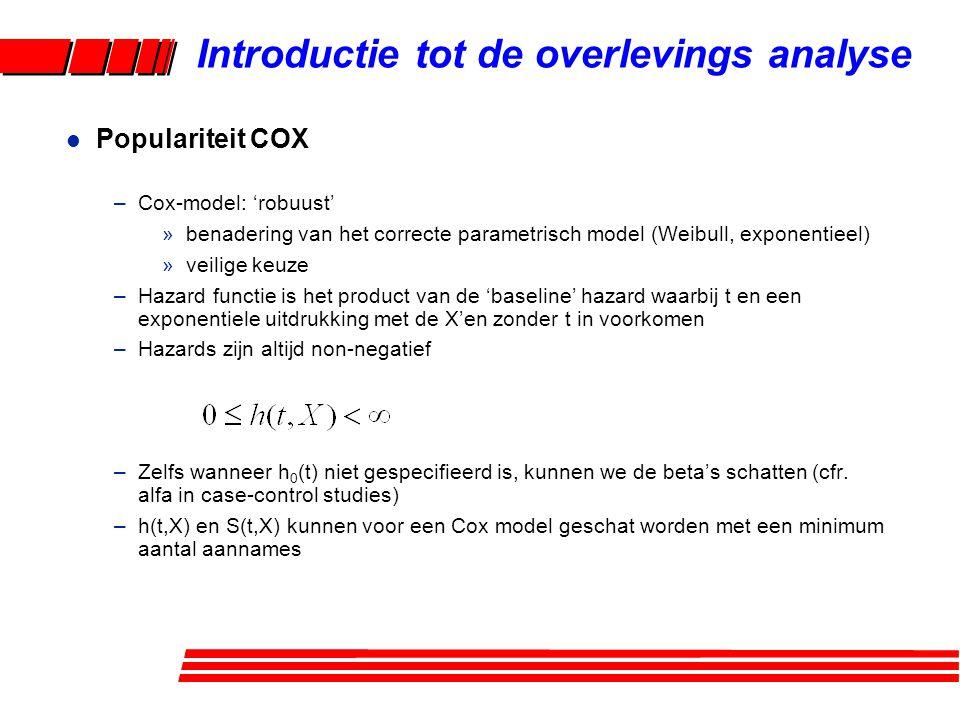 l Populariteit COX –Cox-model: 'robuust' »benadering van het correcte parametrisch model (Weibull, exponentieel) »veilige keuze –Hazard functie is het product van de 'baseline' hazard waarbij t en een exponentiele uitdrukking met de X'en zonder t in voorkomen –Hazards zijn altijd non-negatief –Zelfs wanneer h 0 (t) niet gespecifieerd is, kunnen we de beta's schatten (cfr.