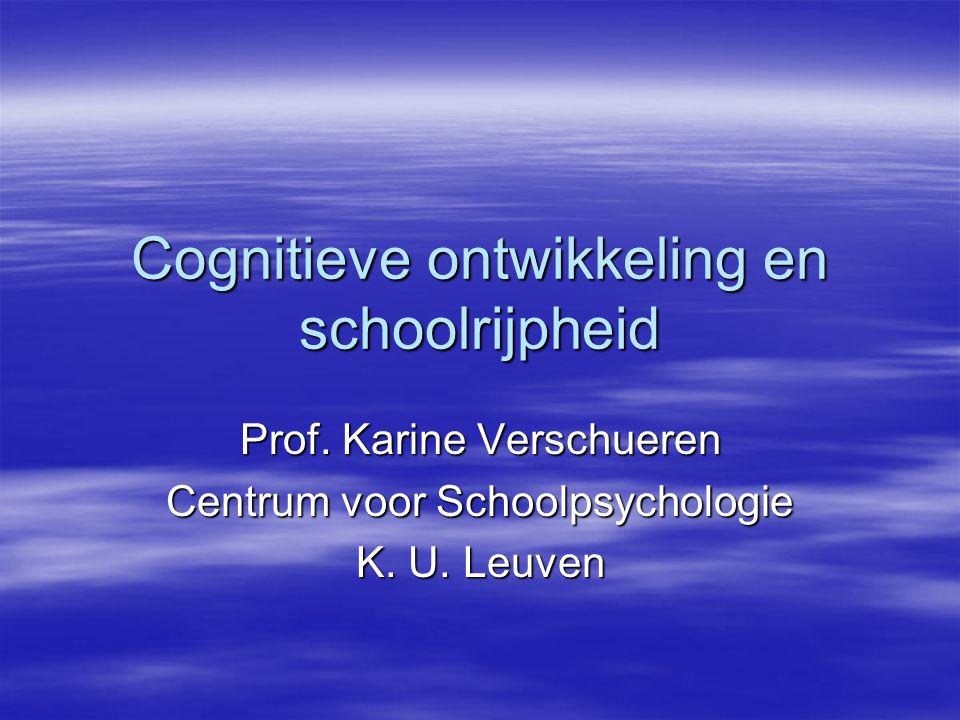 Cognitieve ontwikkeling en schoolrijpheid Prof. Karine Verschueren Centrum voor Schoolpsychologie K. U. Leuven