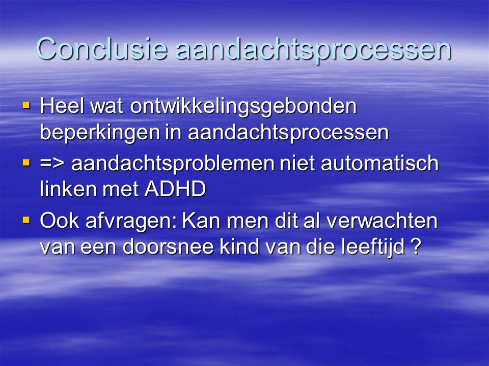 Conclusie aandachtsprocessen  Heel wat ontwikkelingsgebonden beperkingen in aandachtsprocessen  => aandachtsproblemen niet automatisch linken met AD
