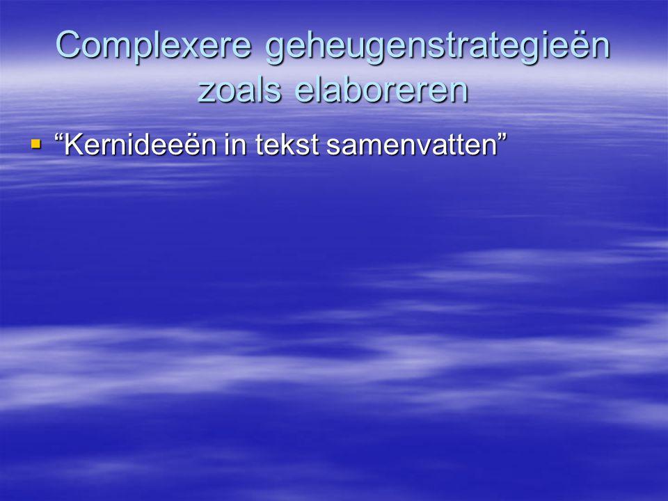 """Complexere geheugenstrategieën zoals elaboreren  """"Kernideeën in tekst samenvatten"""""""
