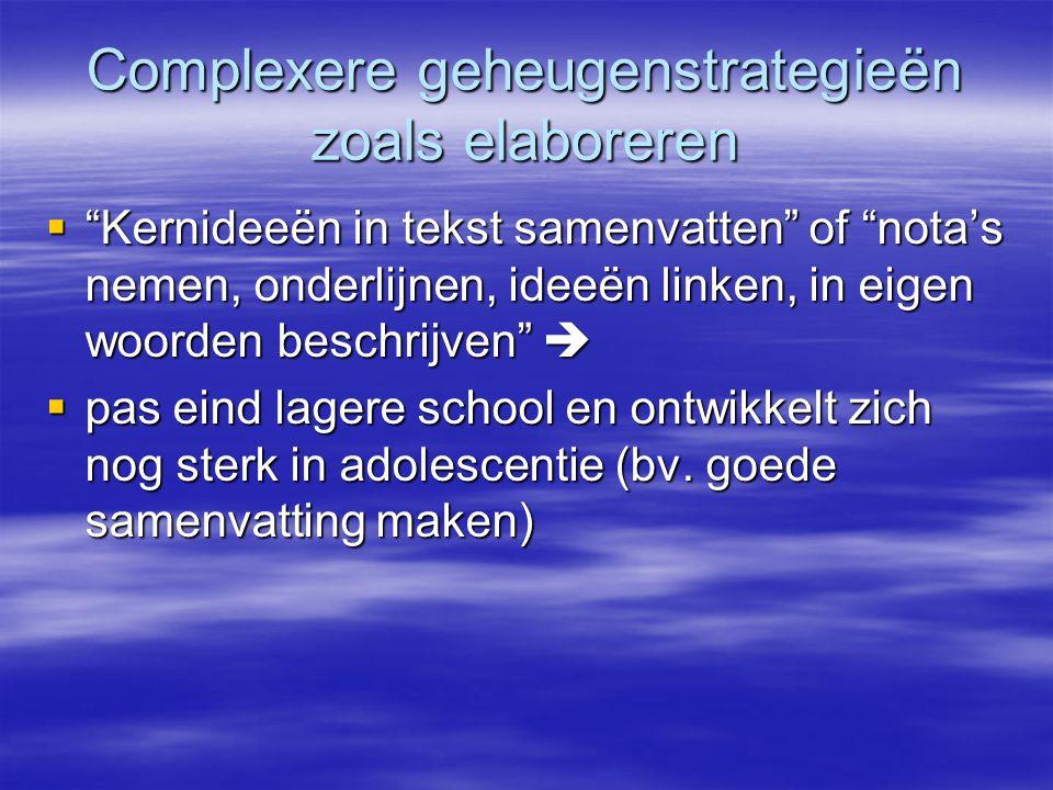 """Complexere geheugenstrategieën zoals elaboreren  """"Kernideeën in tekst samenvatten"""" of """"nota's nemen, onderlijnen, ideeën linken, in eigen woorden bes"""