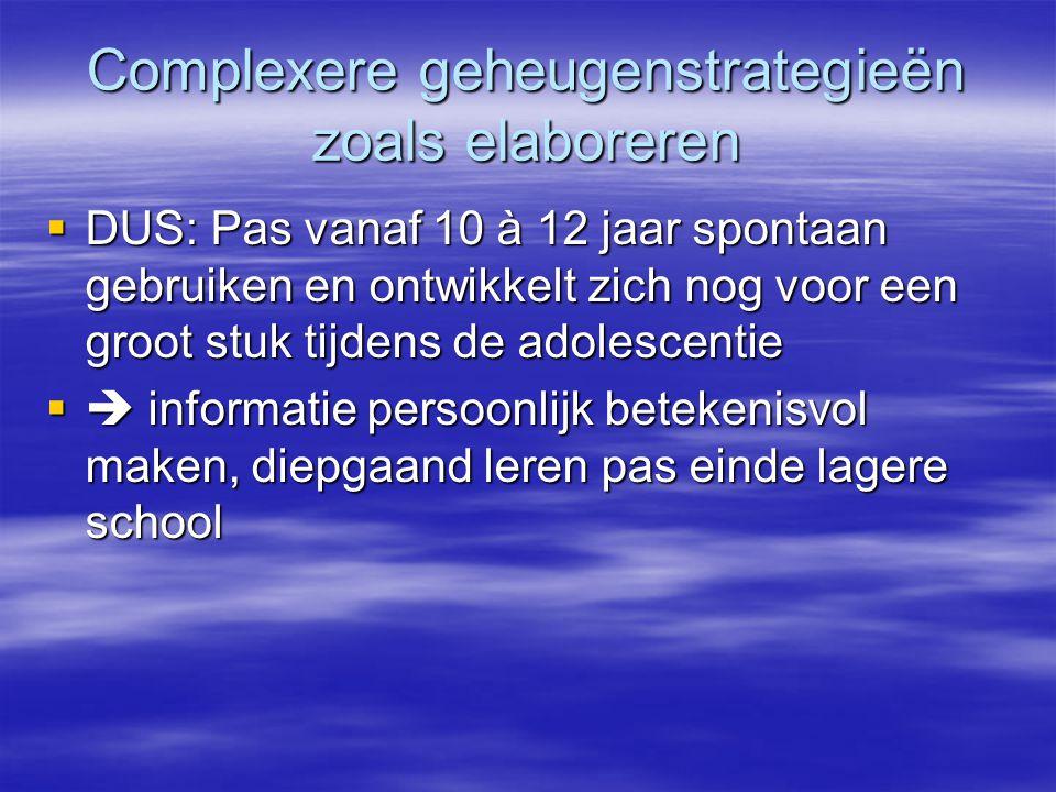 Complexere geheugenstrategieën zoals elaboreren  DUS: Pas vanaf 10 à 12 jaar spontaan gebruiken en ontwikkelt zich nog voor een groot stuk tijdens de