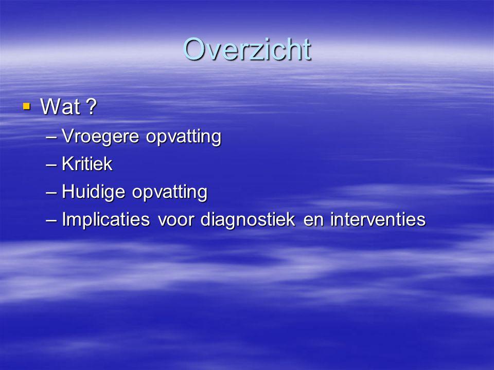 Overzicht  Wat ? –Vroegere opvatting –Kritiek –Huidige opvatting –Implicaties voor diagnostiek en interventies