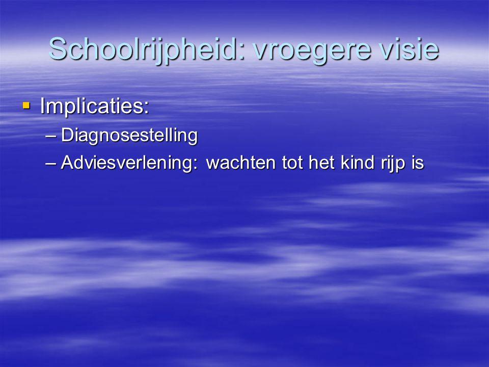 Schoolrijpheid: vroegere visie  Implicaties: –Diagnosestelling –Adviesverlening: wachten tot het kind rijp is