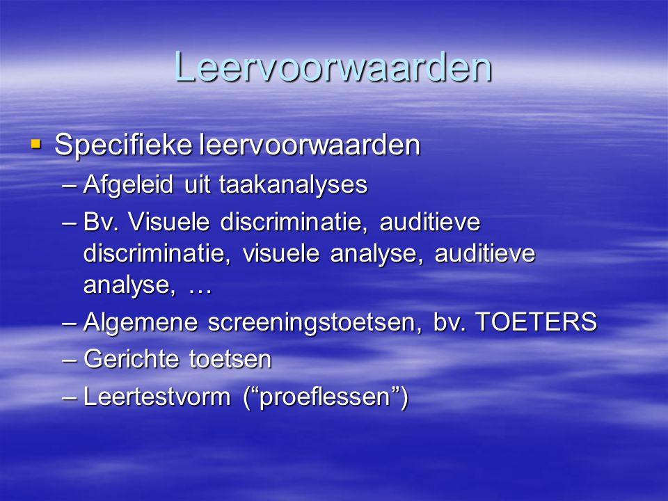 Leervoorwaarden  Specifieke leervoorwaarden –Afgeleid uit taakanalyses –Bv. Visuele discriminatie, auditieve discriminatie, visuele analyse, auditiev