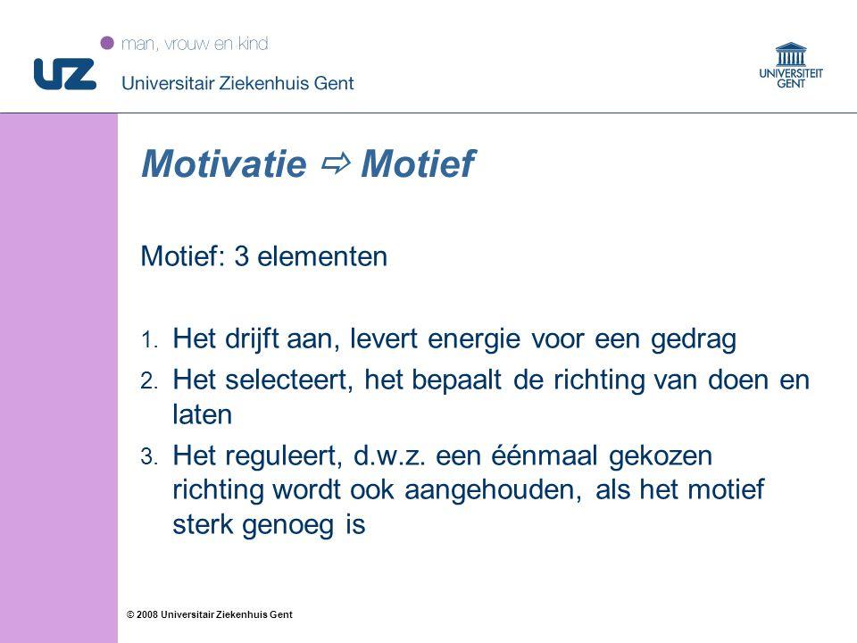 17 © 2008 Universitair Ziekenhuis Gent Motivatie  Motief Motief: 3 elementen 1. Het drijft aan, levert energie voor een gedrag 2. Het selecteert, het