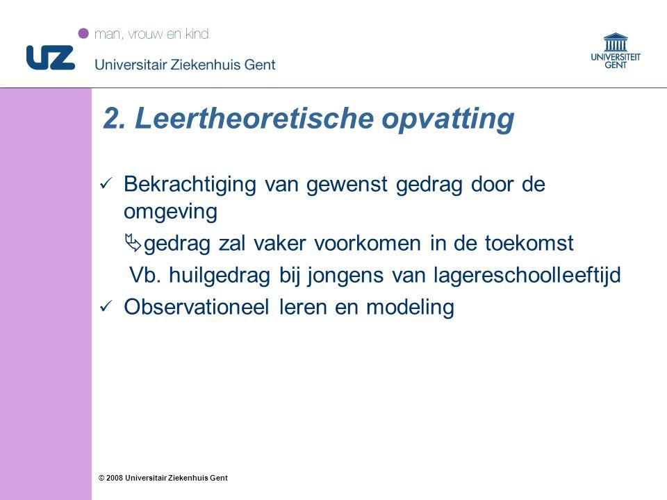 28 © 2008 Universitair Ziekenhuis Gent 2. Leertheoretische opvatting Bekrachtiging van gewenst gedrag door de omgeving  gedrag zal vaker voorkomen in