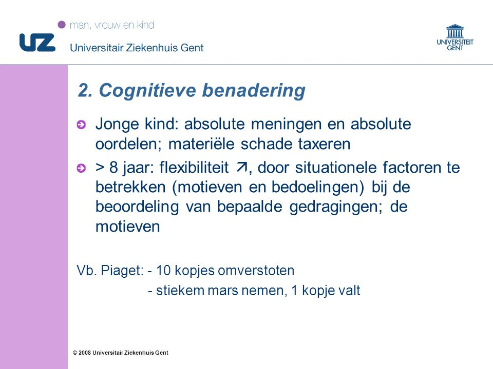 36 © 2008 Universitair Ziekenhuis Gent 2. Cognitieve benadering Jonge kind: absolute meningen en absolute oordelen; materiële schade taxeren > 8 jaar: