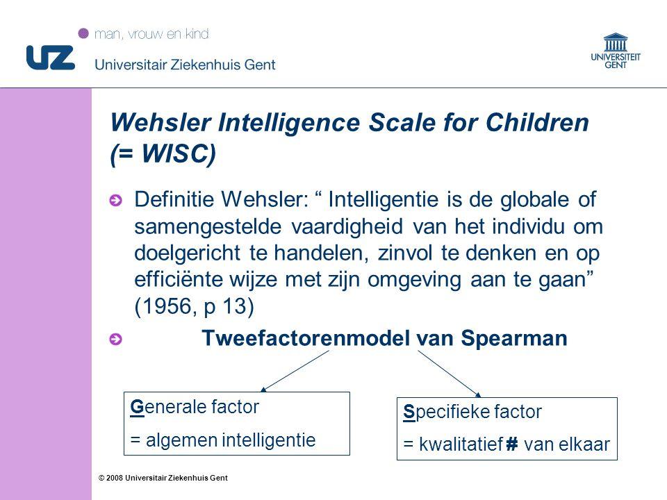 """47 © 2008 Universitair Ziekenhuis Gent Wehsler Intelligence Scale for Children (= WISC) Definitie Wehsler: """" Intelligentie is de globale of samengeste"""