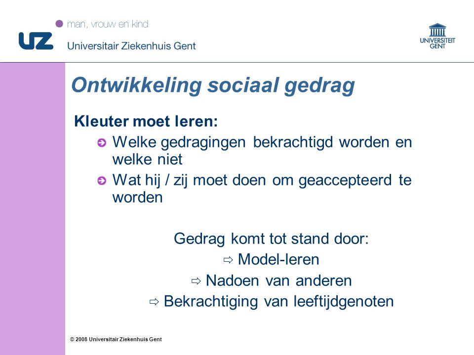66 © 2008 Universitair Ziekenhuis Gent Kleuter moet leren: Welke gedragingen bekrachtigd worden en welke niet Wat hij / zij moet doen om geaccepteerd