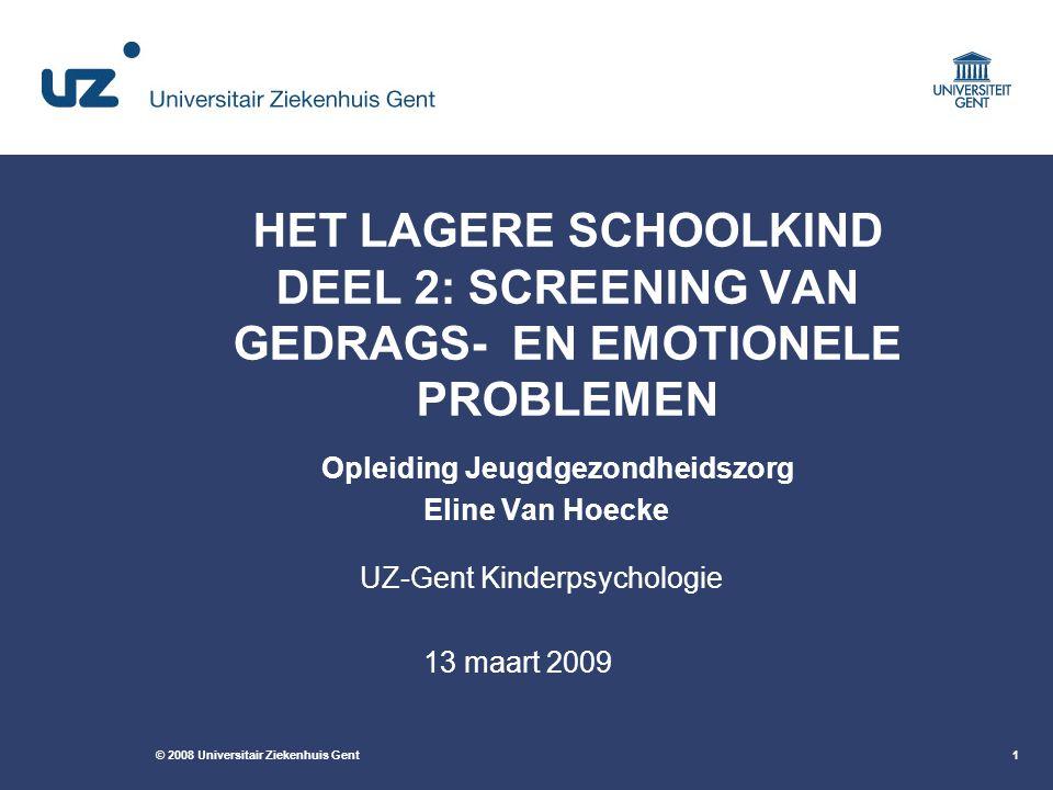 © 2008 Universitair Ziekenhuis Gent1 HET LAGERE SCHOOLKIND DEEL 2: SCREENING VAN GEDRAGS- EN EMOTIONELE PROBLEMEN Opleiding Jeugdgezondheidszorg Eline Van Hoecke UZ-Gent Kinderpsychologie 13 maart 2009