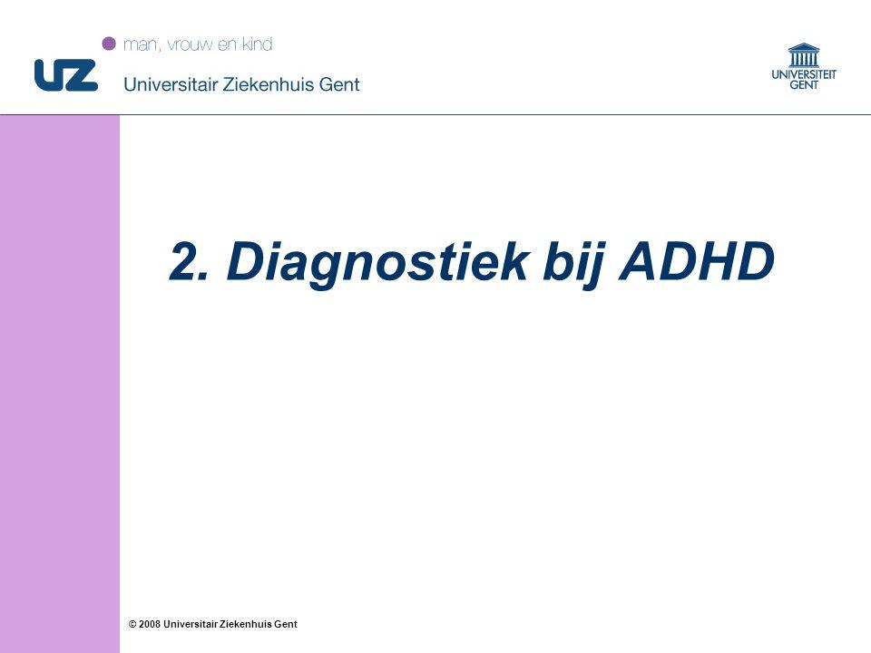 17 © 2008 Universitair Ziekenhuis Gent 2. Diagnostiek bij ADHD