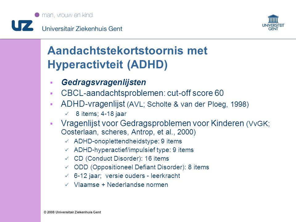 22 © 2008 Universitair Ziekenhuis Gent Aandachtstekortstoornis met Hyperactivteit (ADHD)  Gedragsvragenlijsten  CBCL-aandachtsproblemen: cut-off score 60  ADHD-vragenlijst (AVL; Scholte & van der Ploeg, 1998) 8 items; 4-18 jaar  Vragenlijst voor Gedragsproblemen voor Kinderen (VvGK; Oosterlaan, scheres, Antrop, et al., 2000) ADHD-onoplettendheidstype: 9 items ADHD-hyperactief/impulsief type: 9 items CD (Conduct Disorder): 16 items ODD (Oppositioneel Defiant Disorder): 8 items 6-12 jaar; versie ouders - leerkracht Vlaamse + Nederlandse normen