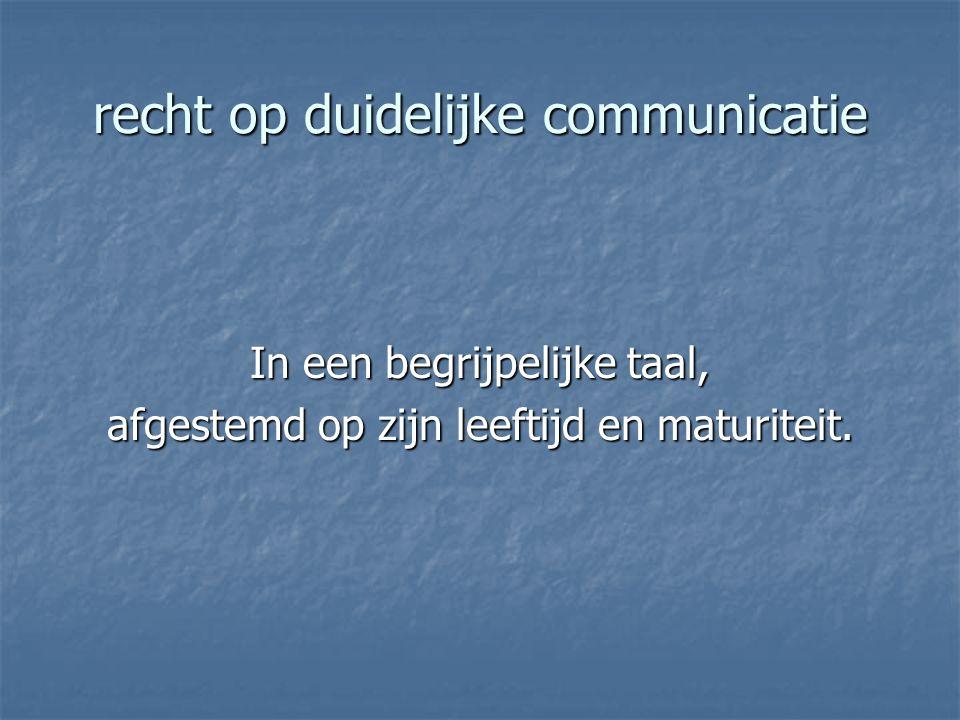 recht op duidelijke communicatie In een begrijpelijke taal, afgestemd op zijn leeftijd en maturiteit.