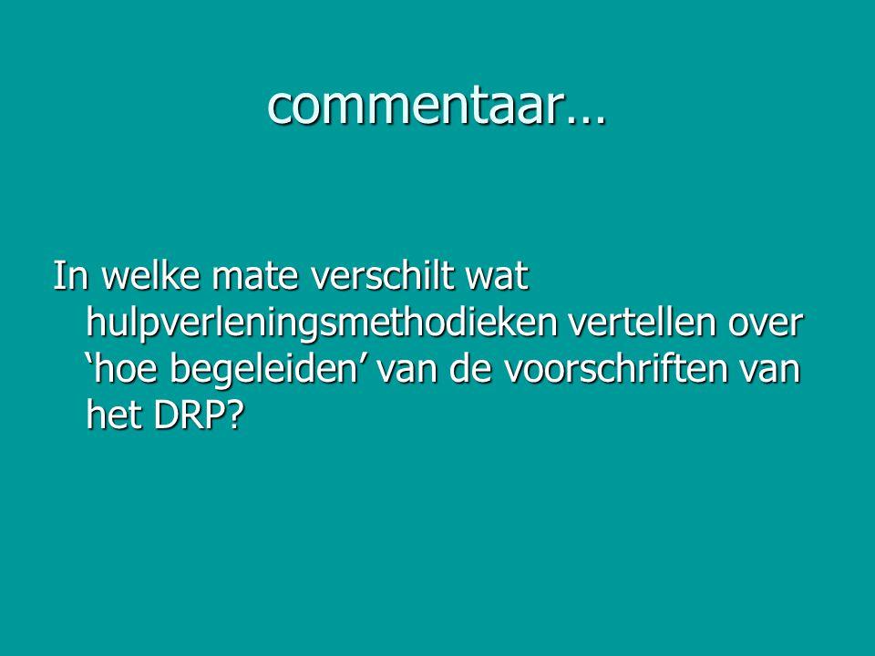 commentaar… In welke mate verschilt wat hulpverleningsmethodieken vertellen over 'hoe begeleiden' van de voorschriften van het DRP?