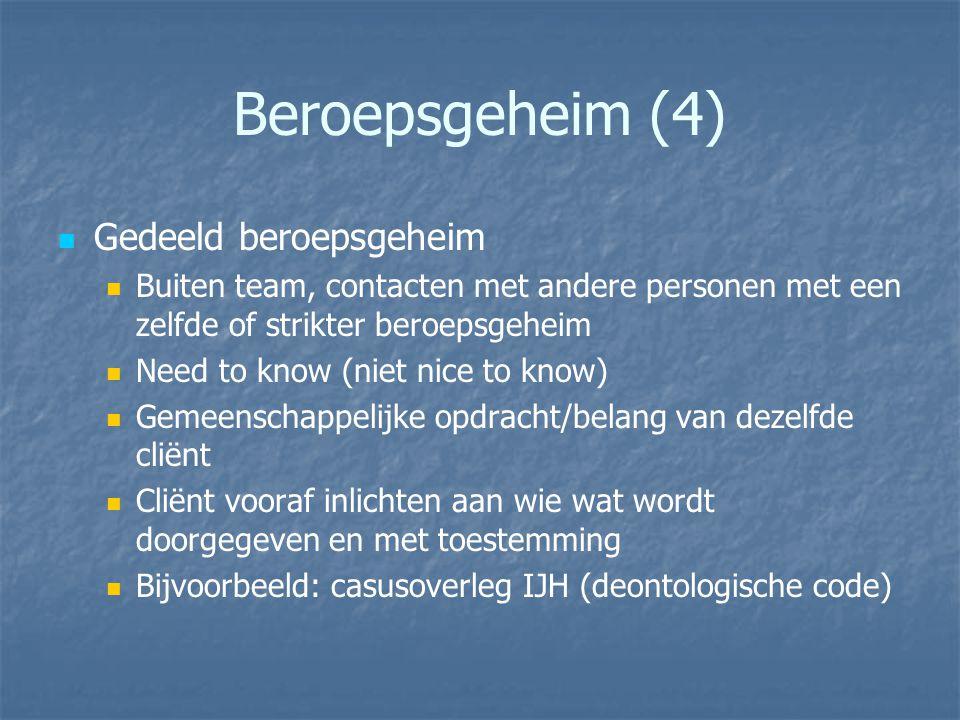 Beroepsgeheim (4) Gedeeld beroepsgeheim Buiten team, contacten met andere personen met een zelfde of strikter beroepsgeheim Need to know (niet nice to