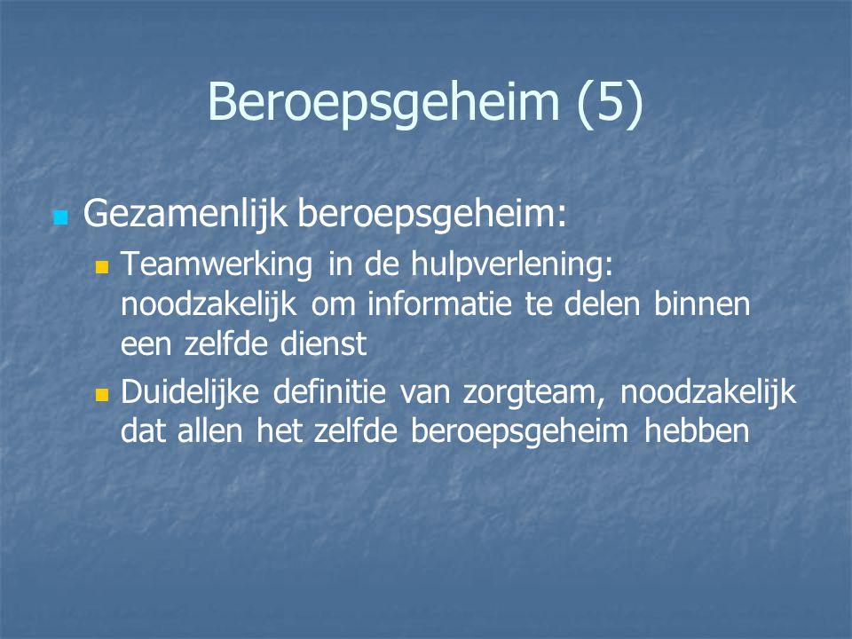 Beroepsgeheim (5) Gezamenlijk beroepsgeheim: Teamwerking in de hulpverlening: noodzakelijk om informatie te delen binnen een zelfde dienst Duidelijke