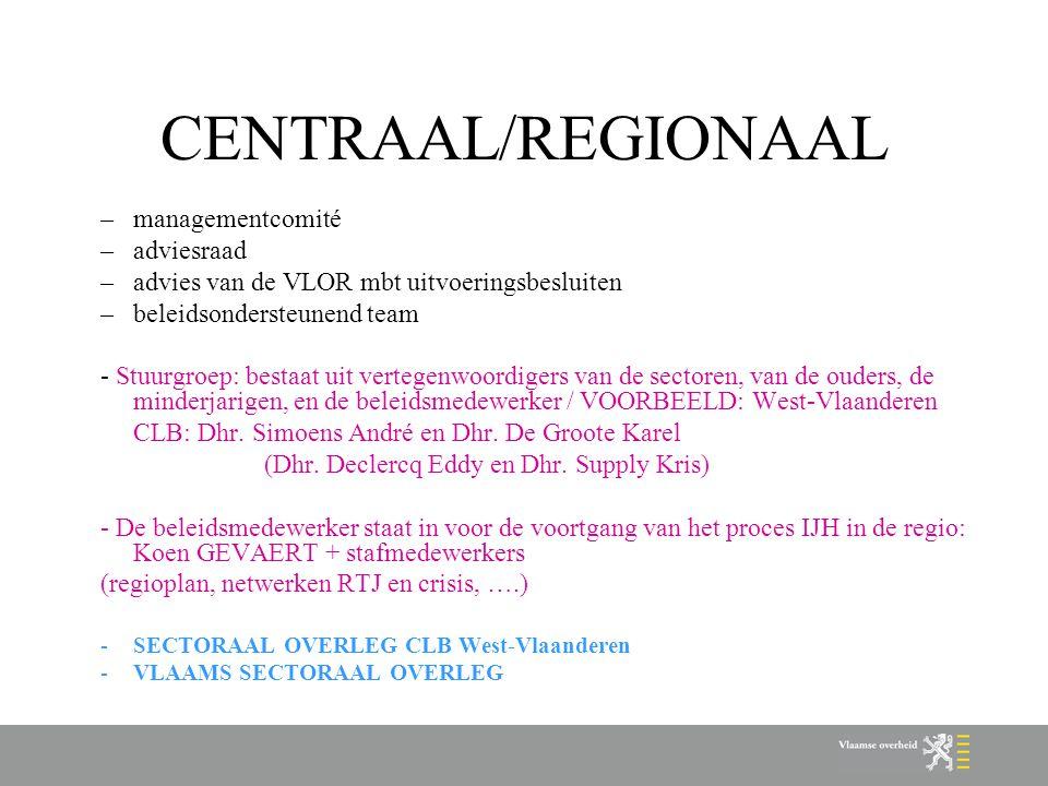 CENTRAAL/REGIONAAL –managementcomité –adviesraad –advies van de VLOR mbt uitvoeringsbesluiten –beleidsondersteunend team - Stuurgroep: bestaat uit vertegenwoordigers van de sectoren, van de ouders, de minderjarigen, en de beleidsmedewerker / VOORBEELD: West-Vlaanderen CLB: Dhr.