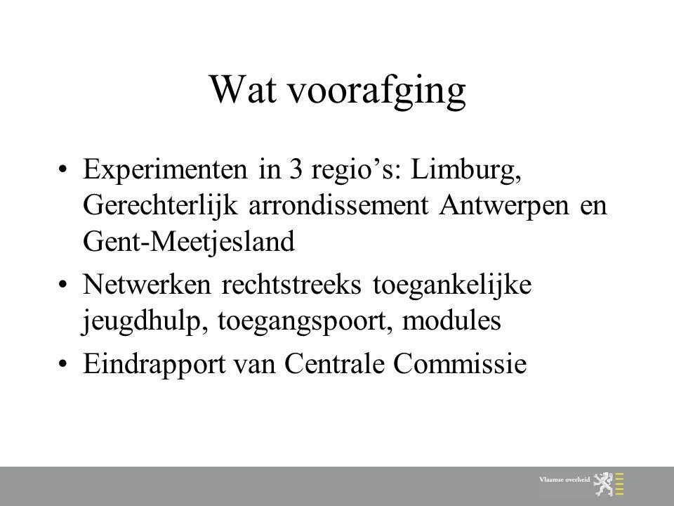 Wat voorafging Experimenten in 3 regio's: Limburg, Gerechterlijk arrondissement Antwerpen en Gent-Meetjesland Netwerken rechtstreeks toegankelijke jeugdhulp, toegangspoort, modules Eindrapport van Centrale Commissie