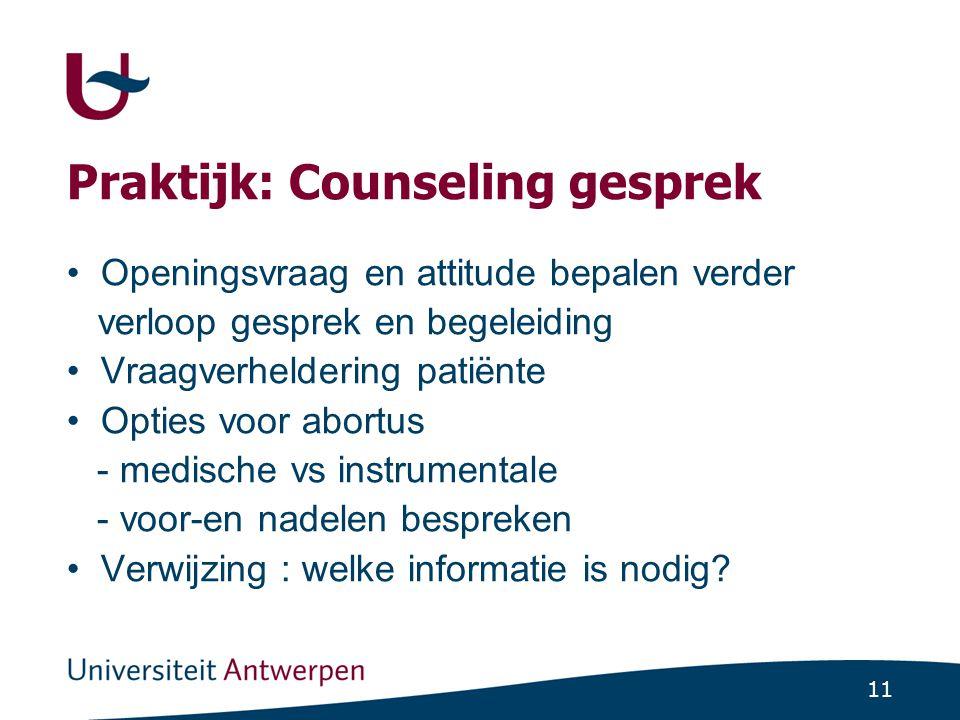 11 Praktijk: Counseling gesprek Openingsvraag en attitude bepalen verder verloop gesprek en begeleiding Vraagverheldering patiënte Opties voor abortus