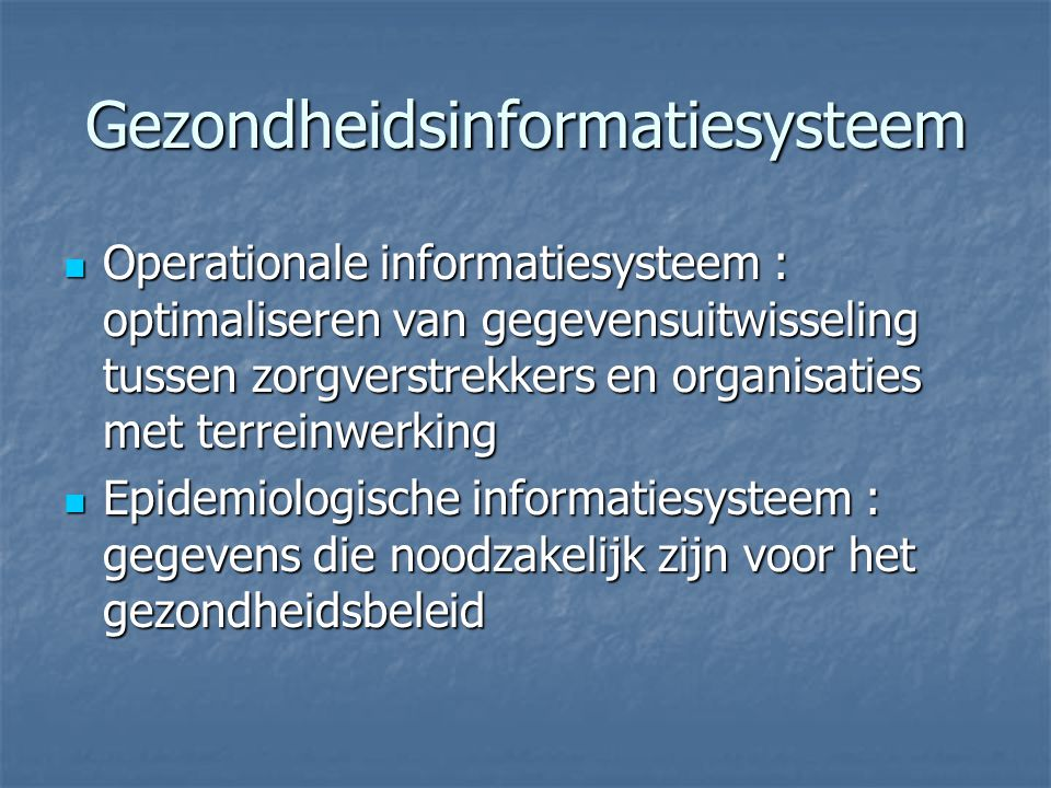 Gezondheidsinformatiesysteem Operationale informatiesysteem : optimaliseren van gegevensuitwisseling tussen zorgverstrekkers en organisaties met terreinwerking Operationale informatiesysteem : optimaliseren van gegevensuitwisseling tussen zorgverstrekkers en organisaties met terreinwerking Epidemiologische informatiesysteem : gegevens die noodzakelijk zijn voor het gezondheidsbeleid Epidemiologische informatiesysteem : gegevens die noodzakelijk zijn voor het gezondheidsbeleid