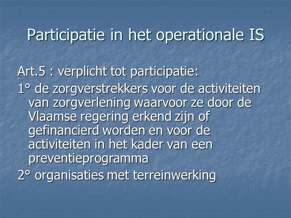 Participatie in het operationale IS Art.5 : verplicht tot participatie: 1° de zorgverstrekkers voor de activiteiten van zorgverlening waarvoor ze door de Vlaamse regering erkend zijn of gefinancierd worden en voor de activiteiten in het kader van een preventieprogramma 2° organisaties met terreinwerking