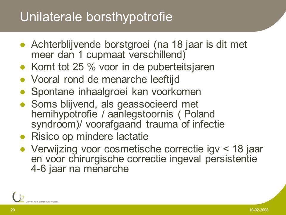 20 16-02-2008 Unilaterale borsthypotrofie Achterblijvende borstgroei (na 18 jaar is dit met meer dan 1 cupmaat verschillend) Komt tot 25 % voor in de