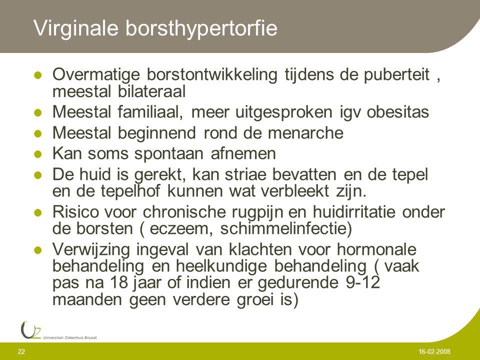 22 16-02-2008 Virginale borsthypertorfie Overmatige borstontwikkeling tijdens de puberteit, meestal bilateraal Meestal familiaal, meer uitgesproken ig