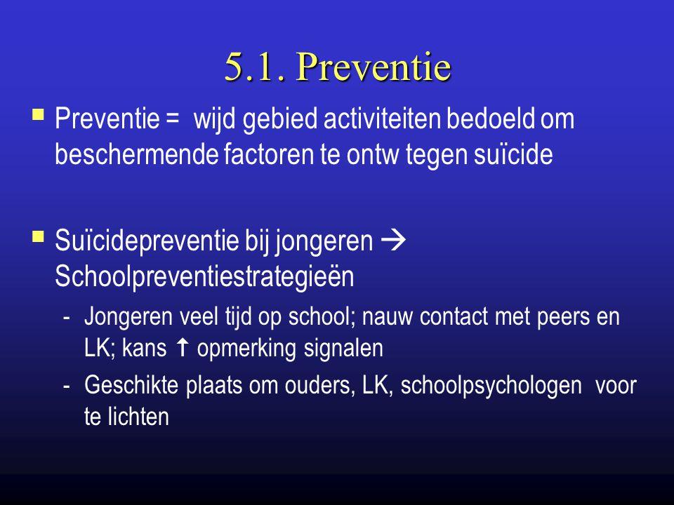 5.1. Preventie  Preventie = wijd gebied activiteiten bedoeld om beschermende factoren te ontw tegen suïcide  Suïcidepreventie bij jongeren  Schoolp